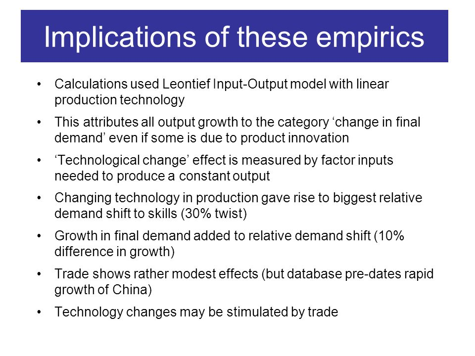 Implications of these empirics Calculations used Leontief Input-Output model with linear production technology This attributes all output growth to the category change in final demand even if some is due to product innovation Technological change effect is measured by factor inputs needed to produce a constant output Changing technology in production gave rise to biggest relative demand shift to skills (30% twist) Growth in final demand added to relative demand shift (10% difference in growth) Trade shows rather modest effects (but database pre-dates rapid growth of China) Technology changes may be stimulated by trade
