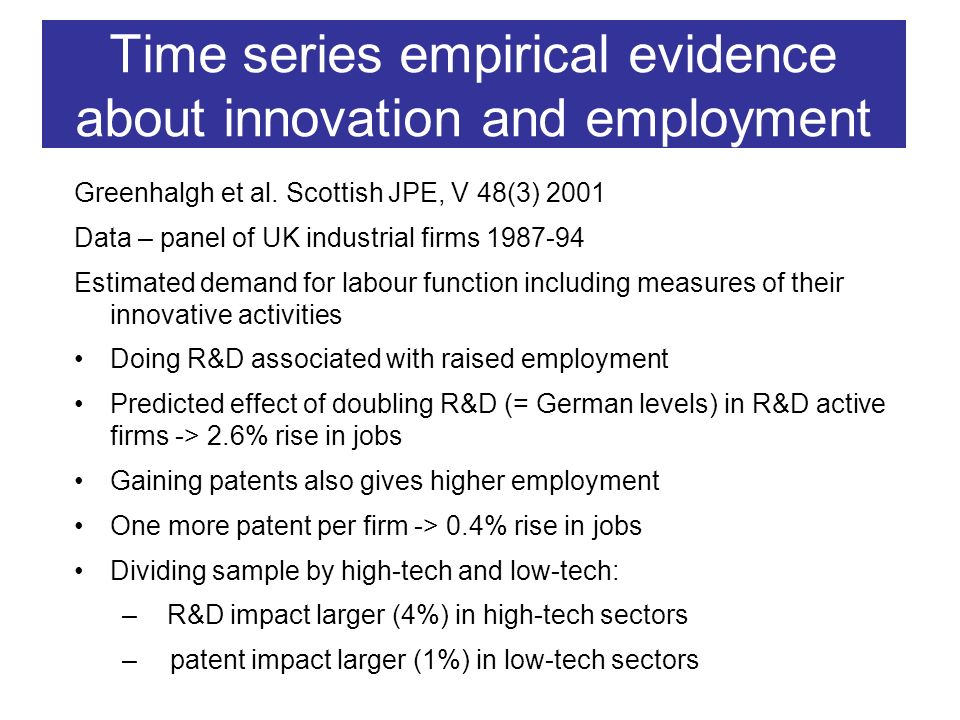 Innovation and wages in firms – micro aspects Rent sharing with innovation –Innovation raises profits and affords some monopoly power to firm –Firm shares some of returns to raise worker loyalty (efficiency wage argument) New processes embodied in better machinery, computers and robotics –Increased productivity for complementary workers raises their wages (designers, programmers, managers, technicians) –Reduced demand for substituted workers causes lowering of their wages (shop floor workers, call centre workers)