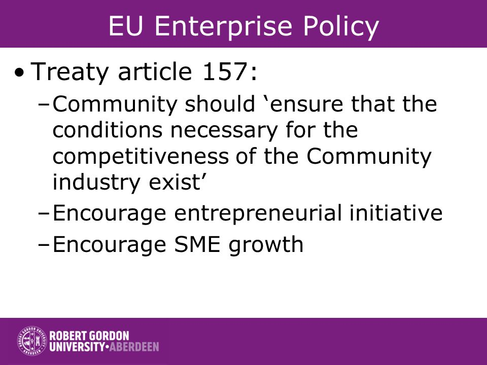 EU Enterprise Policy Treaty article 157: –Community should ensure that the conditions necessary for the competitiveness of the Community industry exist –Encourage entrepreneurial initiative –Encourage SME growth