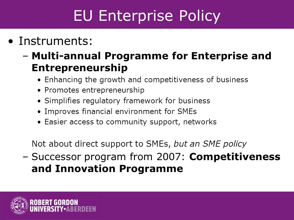 EU Enterprise Policy Instruments: –Multi-annual Programme for Enterprise and Entrepreneurship Enhancing the growth and competitiveness of business Promotes entrepreneurship Simplifies regulatory framework for business Improves financial environment for SMEs Easier access to community support, networks Not about direct support to SMEs, but an SME policy –Successor program from 2007: Competitiveness and Innovation Programme