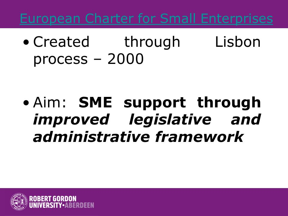European Charter for Small Enterprises Created through Lisbon process – 2000 Aim: SME support through improved legislative and administrative framework