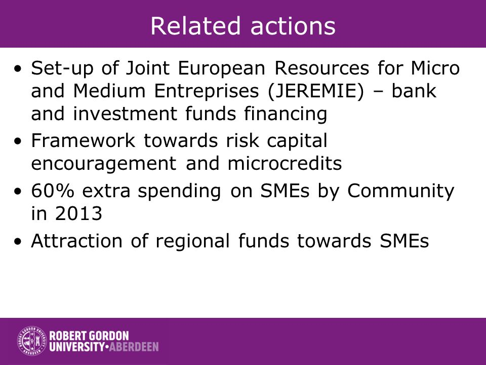 Related actions Set-up of Joint European Resources for Micro and Medium Entreprises (JEREMIE) – bank and investment funds financing Framework towards risk capital encouragement and microcredits 60% extra spending on SMEs by Community in 2013 Attraction of regional funds towards SMEs
