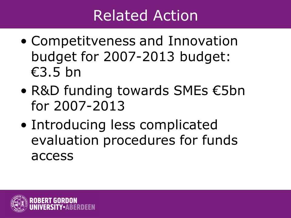 Related Action Competitveness and Innovation budget for 2007-2013 budget: 3.5 bn R&D funding towards SMEs 5bn for 2007-2013 Introducing less complicated evaluation procedures for funds access