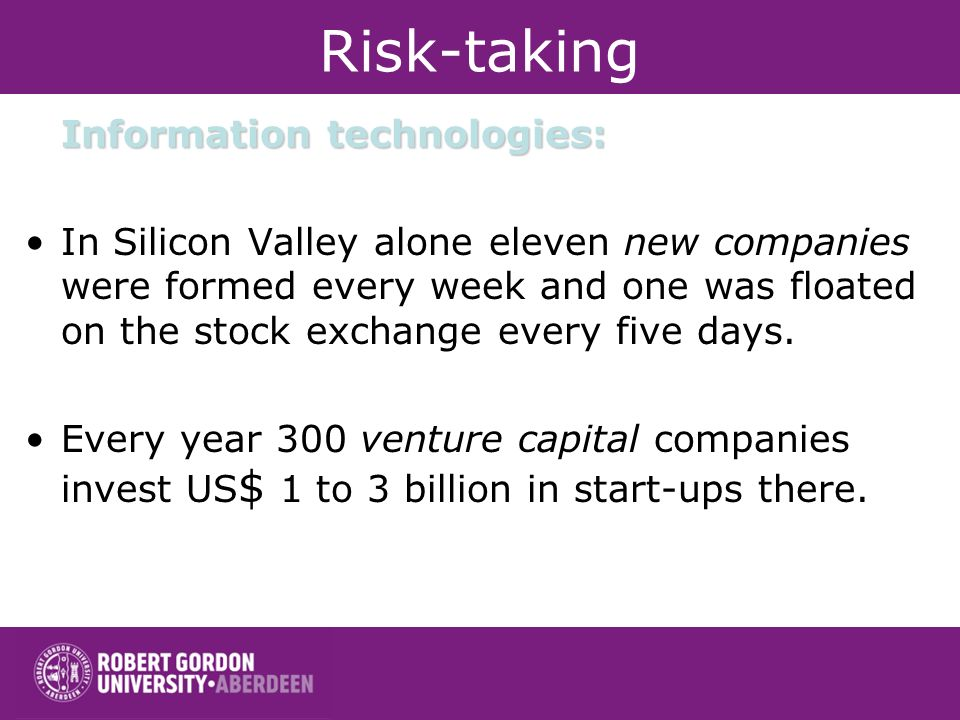 Risk-taking Information technologies: In Silicon Valley alone eleven new companies were formed every week and one was floated on the stock exchange every five days.
