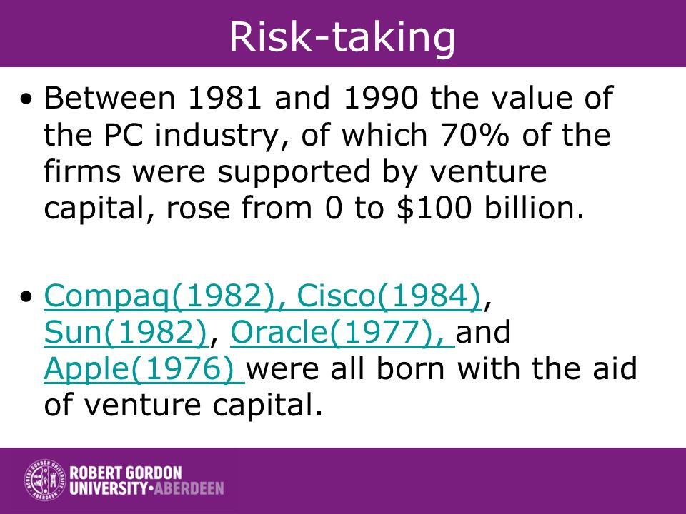 Risk-taking Between 1981 and 1990 the value of the PC industry, of which 70% of the firms were supported by venture capital, rose from 0 to $100 billion.