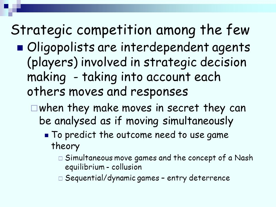 Strategic competition among the few Oligopolists are interdependent agents (players) involved in strategic decision making - taking into account each others moves and responses when they make moves in secret they can be analysed as if moving simultaneously To predict the outcome need to use game theory Simultaneous move games and the concept of a Nash equilibrium - collusion Sequential/dynamic games – entry deterrence
