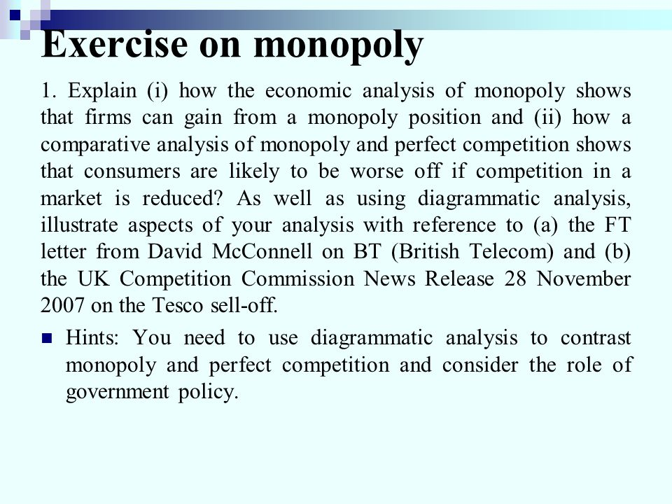 Exercise on monopoly 1. Explain (i) how the economic analysis of monopoly shows that firms can gain from a monopoly position and (ii) how a comparativ