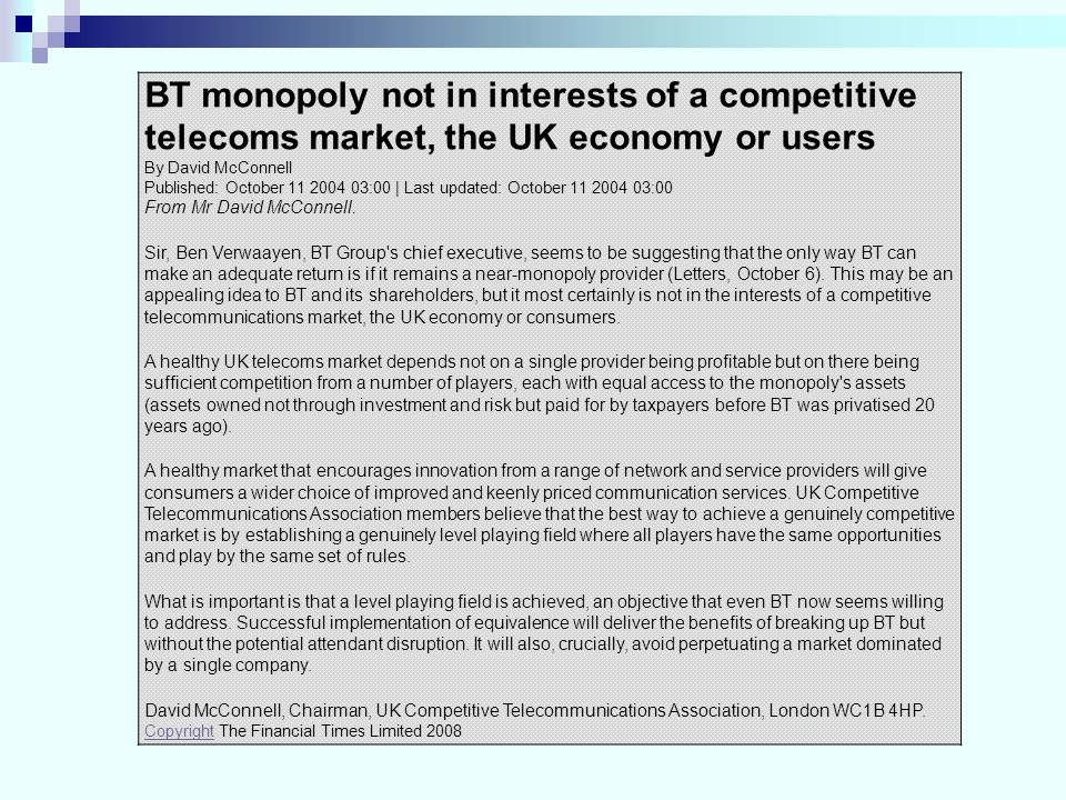 BT monopoly not in interests of a competitive telecoms market, the UK economy or users By David McConnell Published: October 11 2004 03:00 | Last upda