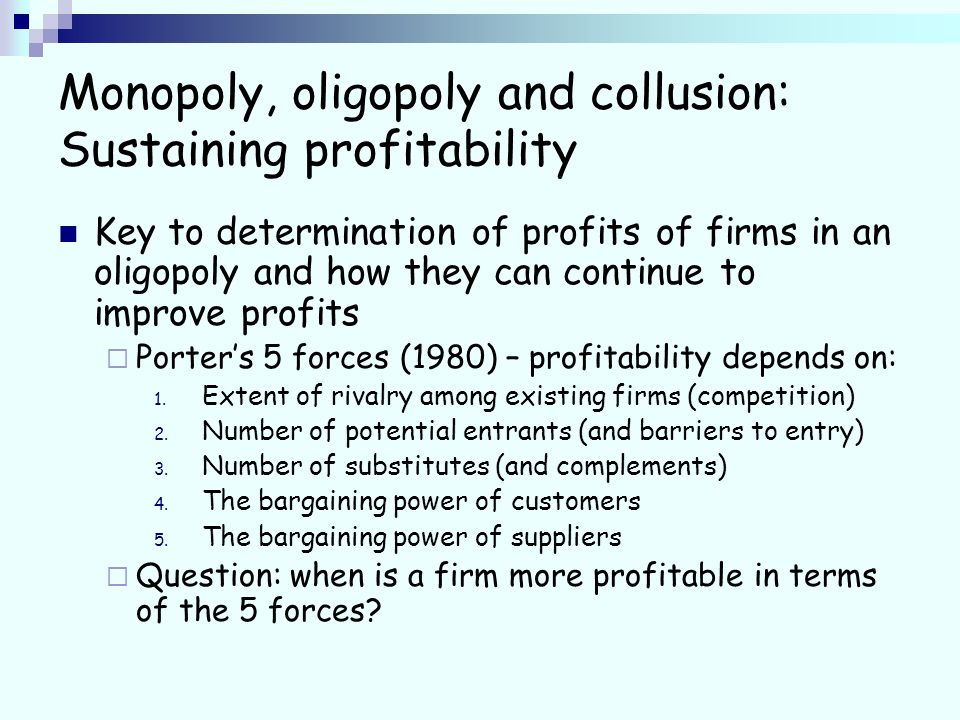 Monopoly, oligopoly and collusion: Sustaining profitability Key to determination of profits of firms in an oligopoly and how they can continue to improve profits Porters 5 forces (1980) – profitability depends on: 1.