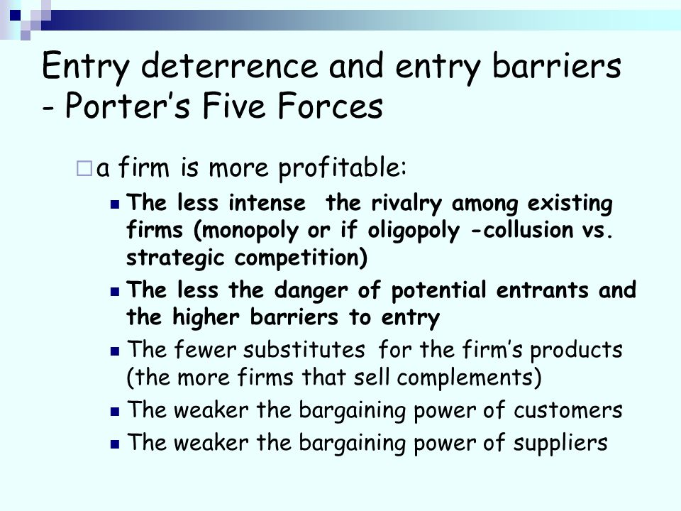Entry deterrence and entry barriers - Porters Five Forces a firm is more profitable: The less intense the rivalry among existing firms (monopoly or if