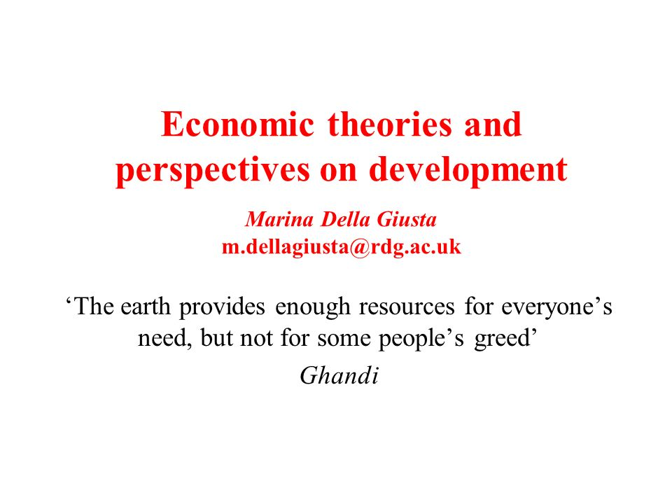 Economic theories and perspectives on development Marina Della Giusta m.dellagiusta@rdg.ac.uk The earth provides enough resources for everyones need, but not for some peoples greed Ghandi