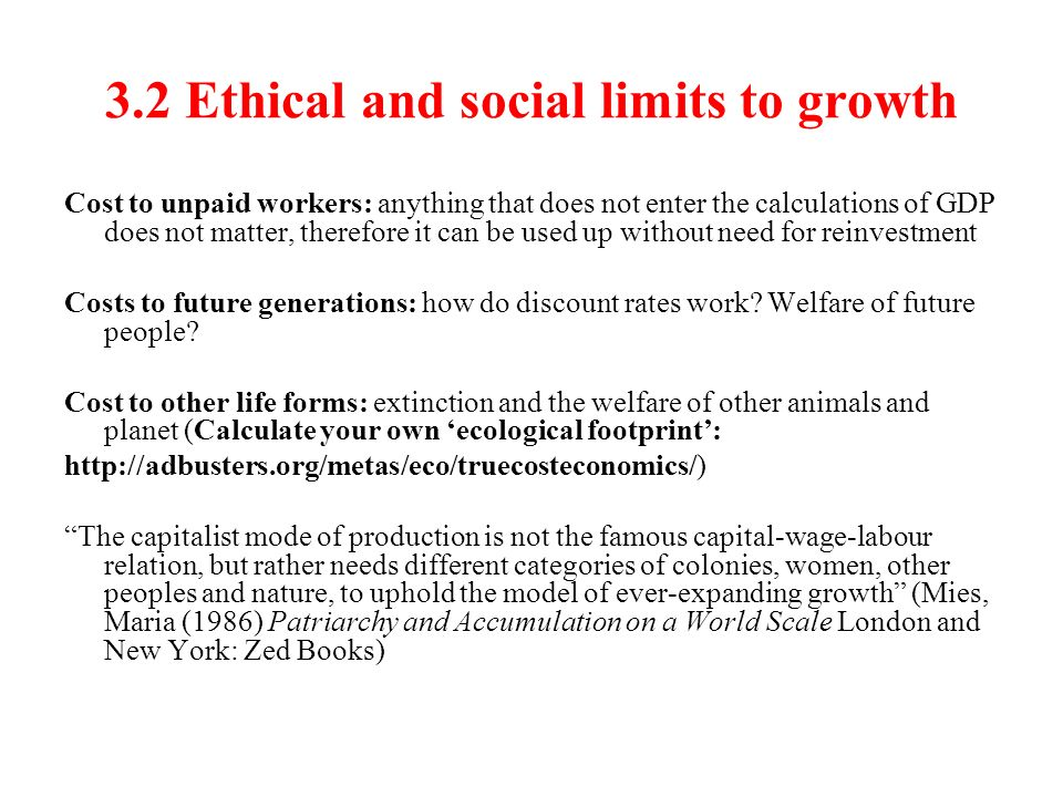 3.2 Ethical and social limits to growth Cost to unpaid workers: anything that does not enter the calculations of GDP does not matter, therefore it can be used up without need for reinvestment Costs to future generations: how do discount rates work.