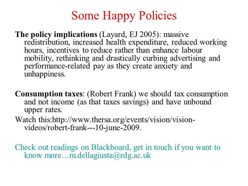 Some Happy Policies The policy implications (Layard, EJ 2005): massive redistribution, increased health expenditure, reduced working hours, incentives to reduce rather than enhance labour mobility, rethinking and drastically curbing advertising and performance-related pay as they create anxiety and unhappiness.