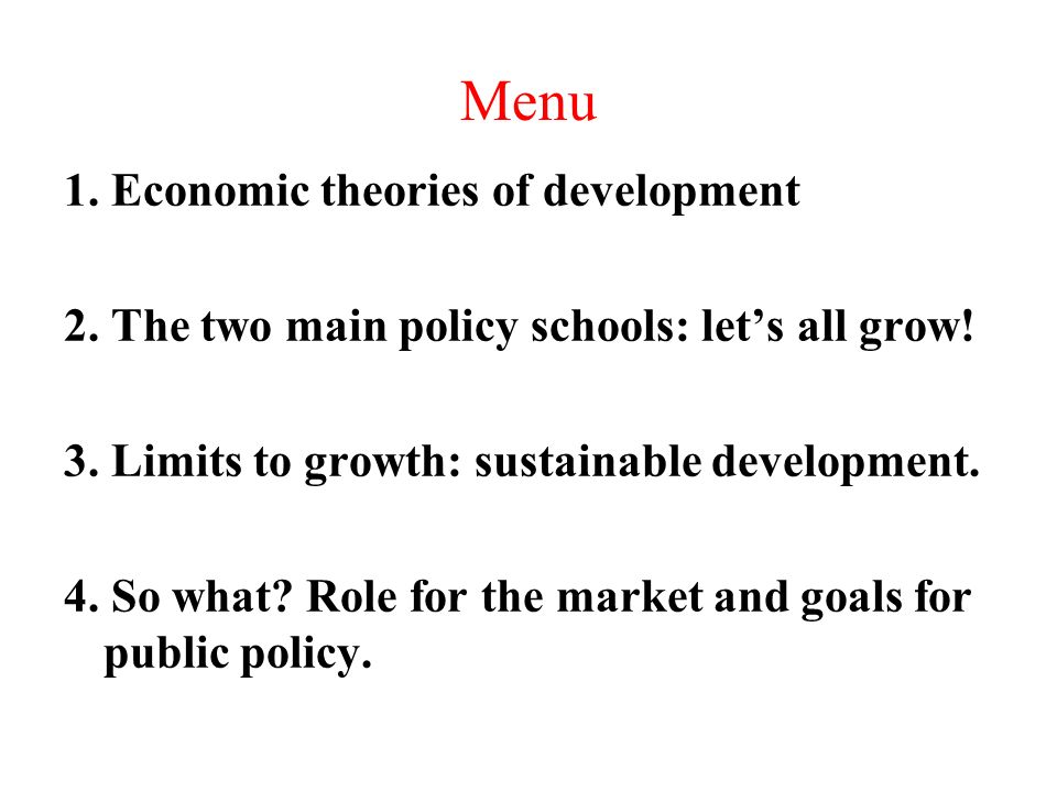 Menu 1. Economic theories of development 2. The two main policy schools: lets all grow.