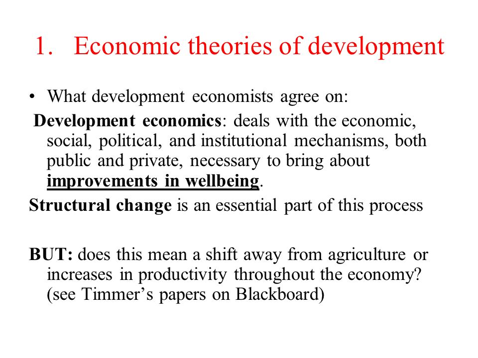 1.Economic theories of development What development economists agree on: Development economics: deals with the economic, social, political, and institutional mechanisms, both public and private, necessary to bring about improvements in wellbeing.