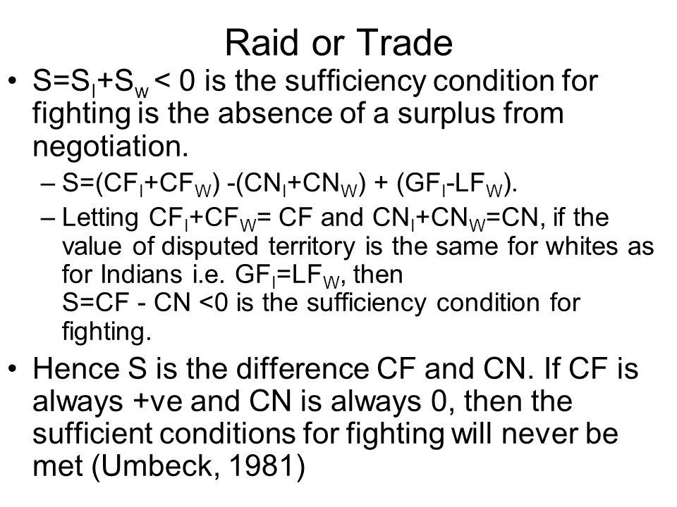 Raid or Trade S=S I +S w < 0 is the sufficiency condition for fighting is the absence of a surplus from negotiation. –S=(CF I +CF W ) -(CN I +CN W ) +