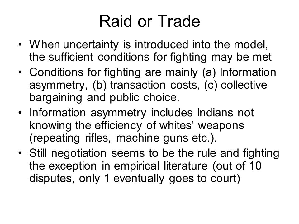 Raid or Trade When uncertainty is introduced into the model, the sufficient conditions for fighting may be met Conditions for fighting are mainly (a) Information asymmetry, (b) transaction costs, (c) collective bargaining and public choice.