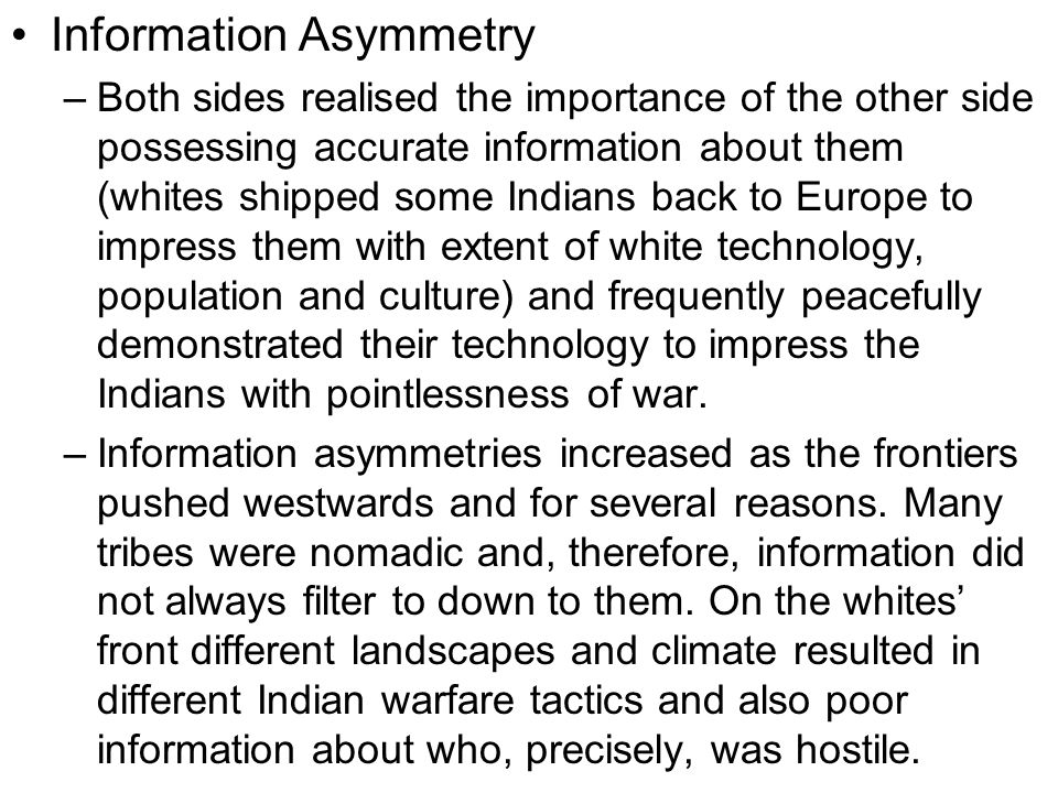 Information Asymmetry –Both sides realised the importance of the other side possessing accurate information about them (whites shipped some Indians back to Europe to impress them with extent of white technology, population and culture) and frequently peacefully demonstrated their technology to impress the Indians with pointlessness of war.