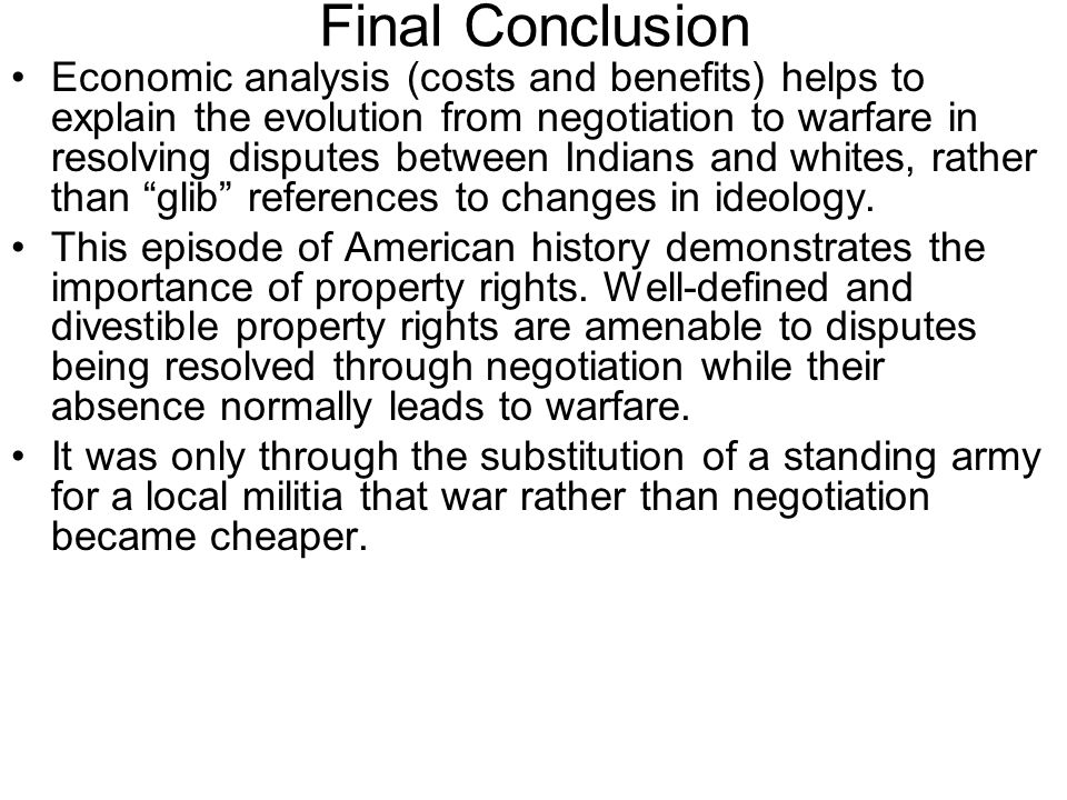 Final Conclusion Economic analysis (costs and benefits) helps to explain the evolution from negotiation to warfare in resolving disputes between Indians and whites, rather than glib references to changes in ideology.