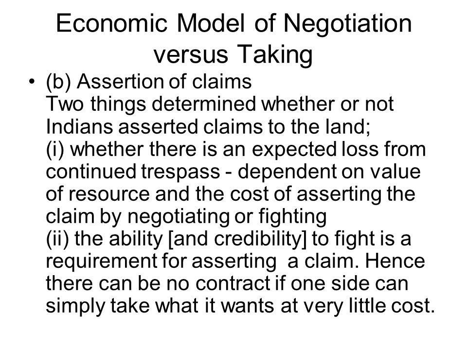 Economic Model of Negotiation versus Taking (b) Assertion of claims Two things determined whether or not Indians asserted claims to the land; (i) whether there is an expected loss from continued trespass - dependent on value of resource and the cost of asserting the claim by negotiating or fighting (ii) the ability [and credibility] to fight is a requirement for asserting a claim.