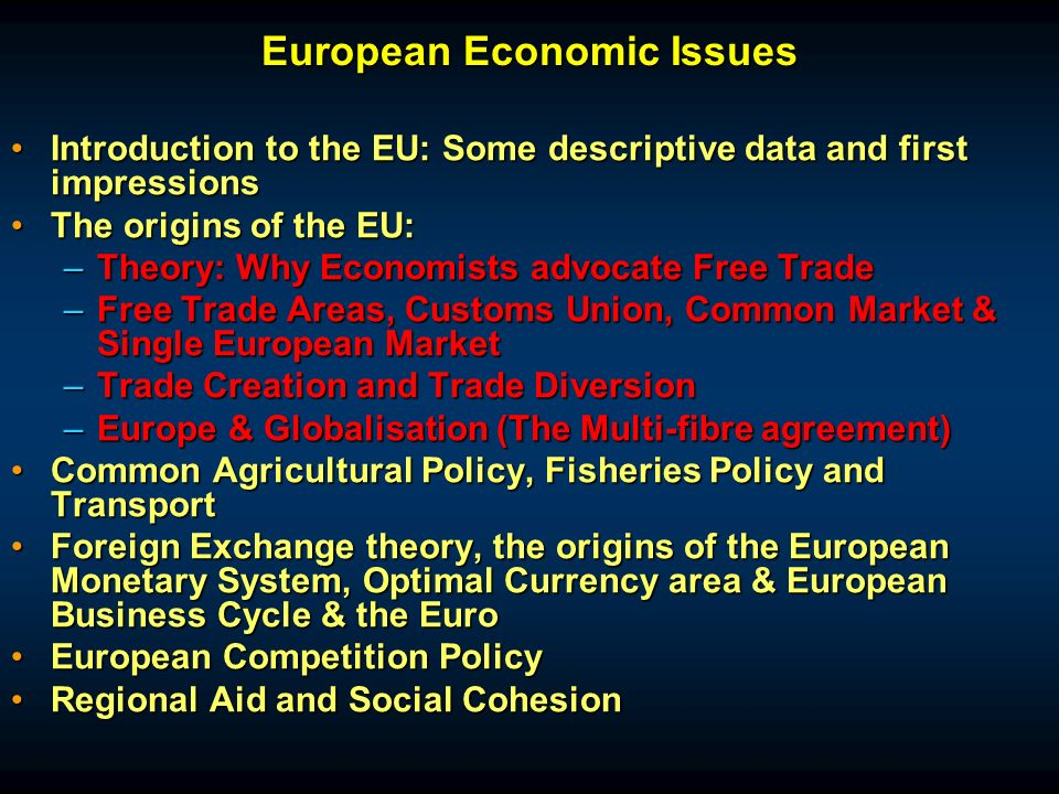 Introduction to the EU: Some descriptive data and first impressionsIntroduction to the EU: Some descriptive data and first impressions The origins of the EU:The origins of the EU: –Theory: Why Economists advocate Free Trade –Free Trade Areas, Customs Union, Common Market & Single European Market –Trade Creation and Trade Diversion –Europe & Globalisation (The Multi-fibre agreement) Common Agricultural Policy, Fisheries Policy and TransportCommon Agricultural Policy, Fisheries Policy and Transport Foreign Exchange theory, the origins of the European Monetary System, Optimal Currency area & European Business Cycle & the EuroForeign Exchange theory, the origins of the European Monetary System, Optimal Currency area & European Business Cycle & the Euro European Competition PolicyEuropean Competition Policy Regional Aid and Social CohesionRegional Aid and Social Cohesion