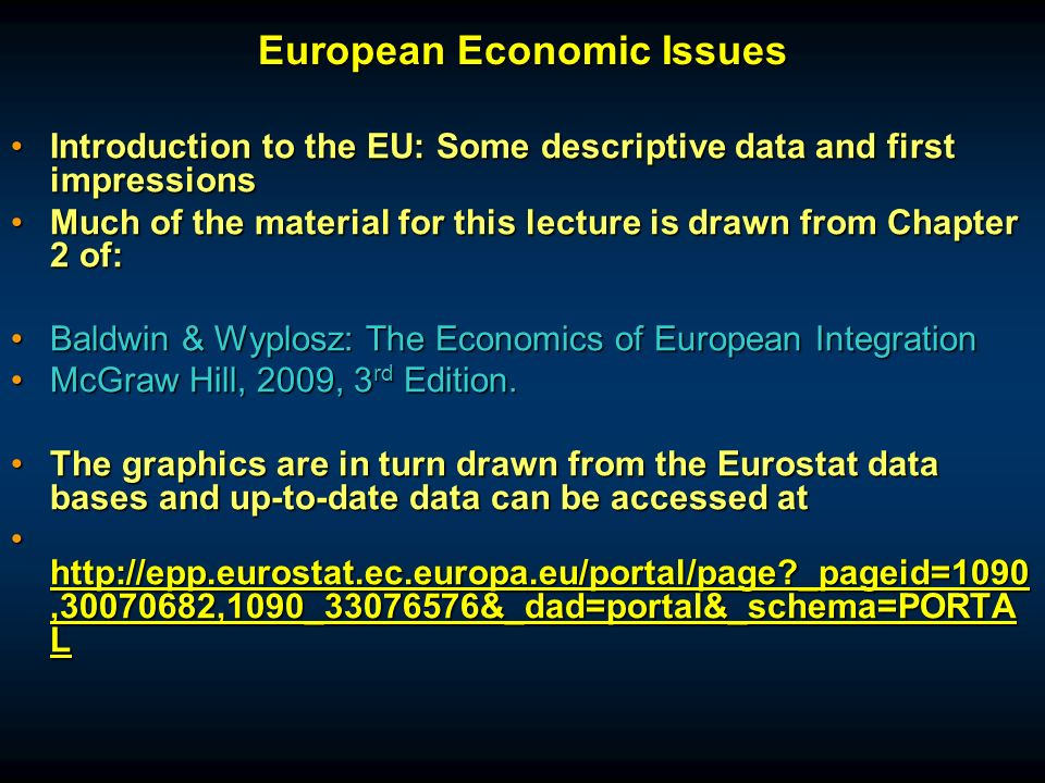 European Economic Issues Introduction to the EU: Some descriptive data and first impressionsIntroduction to the EU: Some descriptive data and first impressions Much of the material for this lecture is drawn from Chapter 2 of:Much of the material for this lecture is drawn from Chapter 2 of: Baldwin & Wyplosz: The Economics of European IntegrationBaldwin & Wyplosz: The Economics of European Integration McGraw Hill, 2009, 3 rd Edition.McGraw Hill, 2009, 3 rd Edition.
