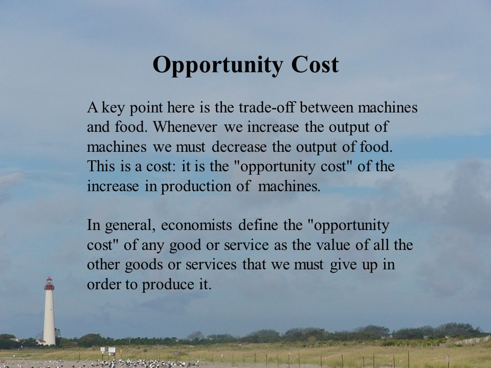 Opportunity Cost A key point here is the trade-off between machines and food. Whenever we increase the output of machines we must decrease the output