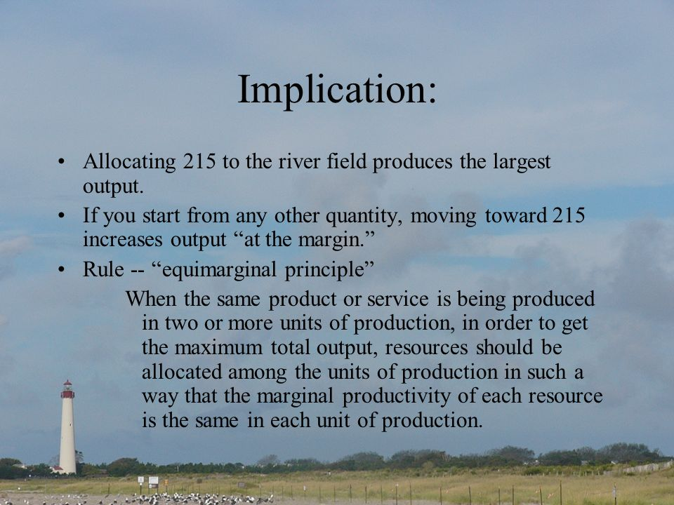 Implication: Allocating 215 to the river field produces the largest output. If you start from any other quantity, moving toward 215 increases output a