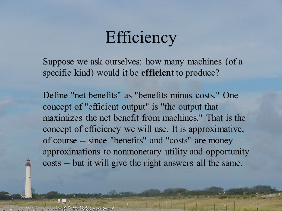 Efficiency Suppose we ask ourselves: how many machines (of a specific kind) would it be efficient to produce? Define