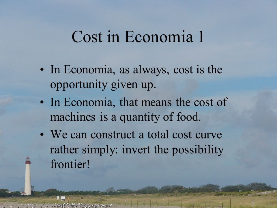 Cost in Economia 1 In Economia, as always, cost is the opportunity given up.
