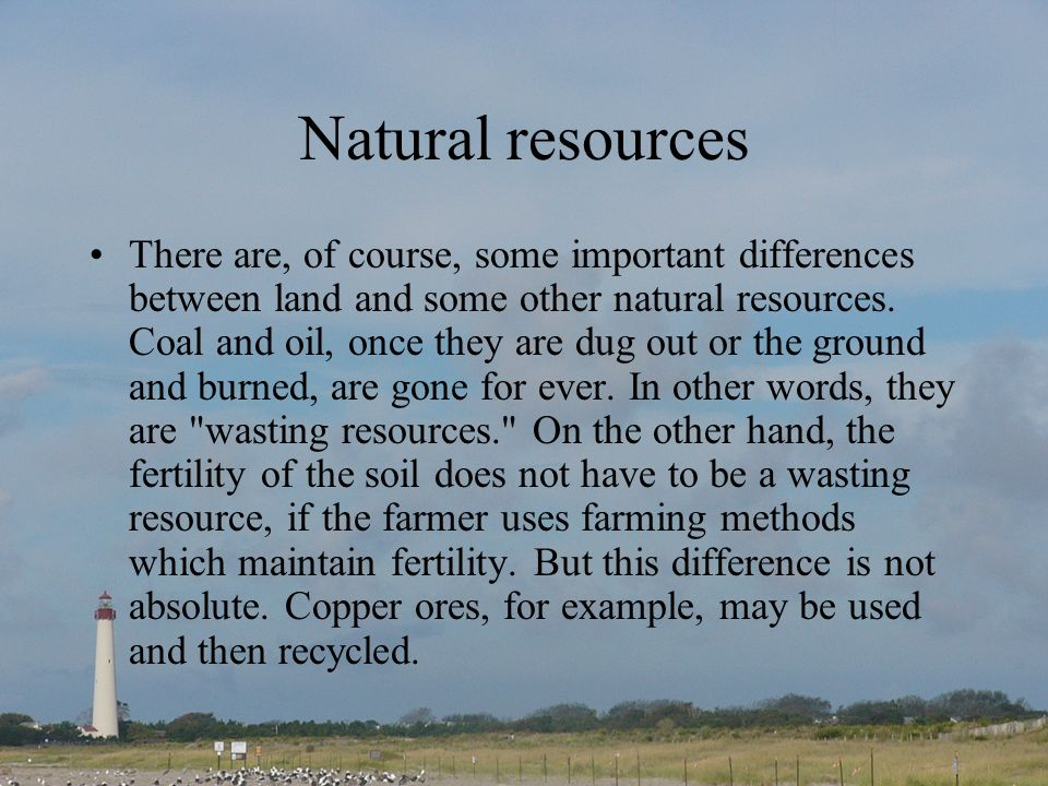 Natural resources There are, of course, some important differences between land and some other natural resources. Coal and oil, once they are dug out