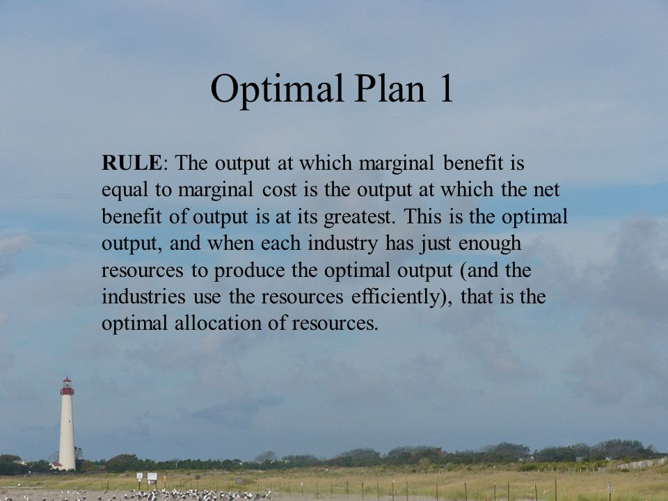 Optimal Plan 1 RULE: The output at which marginal benefit is equal to marginal cost is the output at which the net benefit of output is at its greates