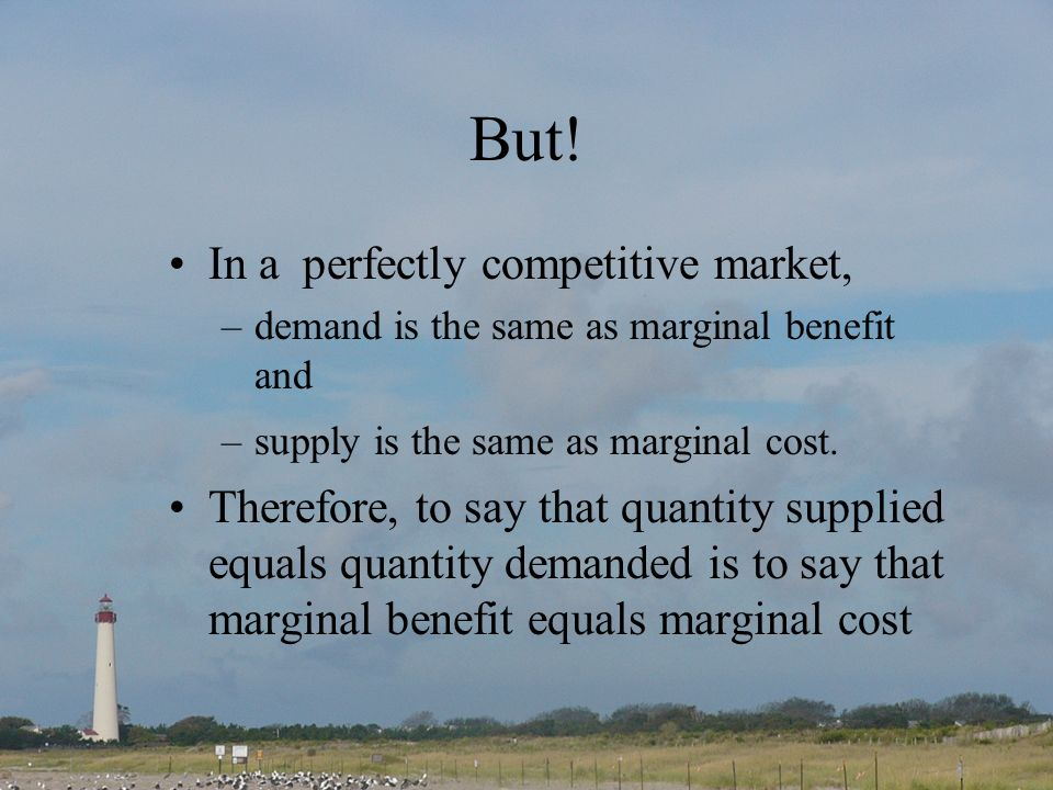 But! In a perfectly competitive market, –demand is the same as marginal benefit and –supply is the same as marginal cost. Therefore, to say that quant