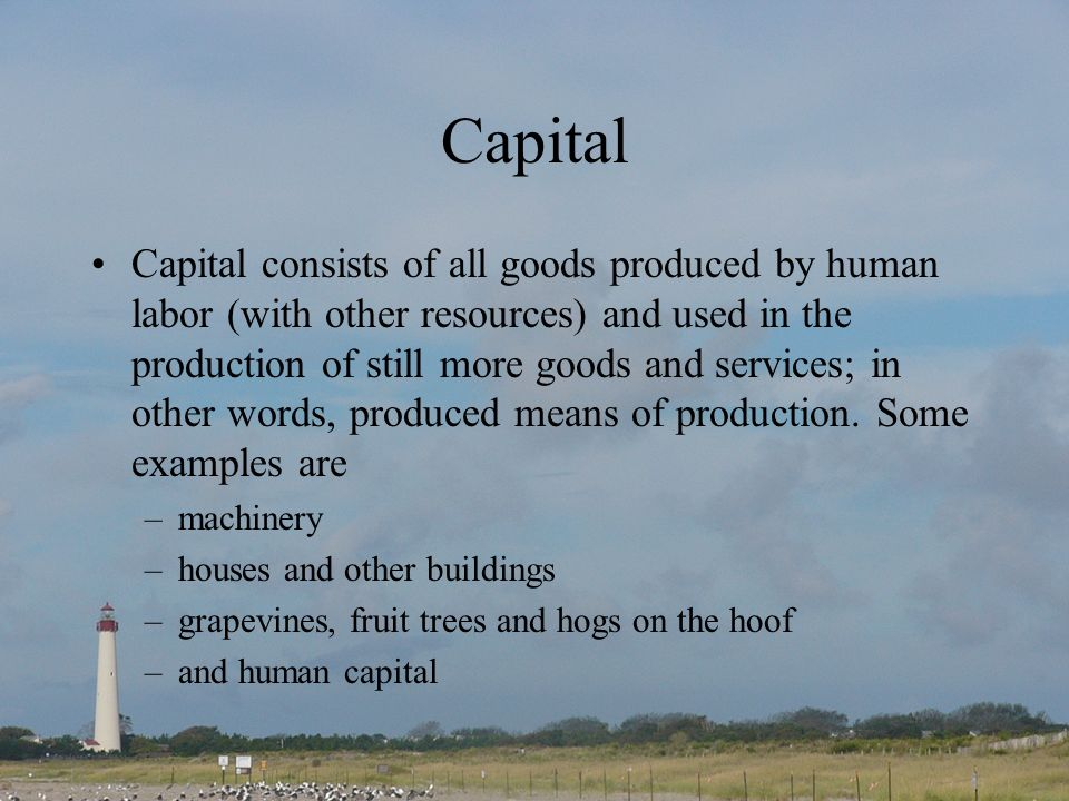 Capital Capital consists of all goods produced by human labor (with other resources) and used in the production of still more goods and services; in other words, produced means of production.