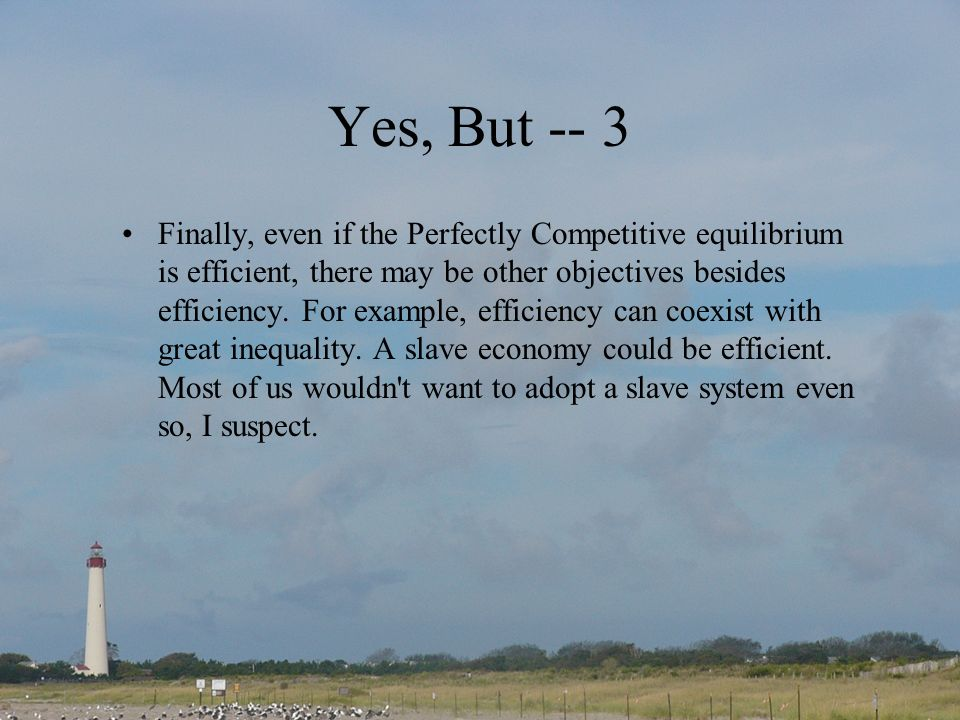 Yes, But -- 3 Finally, even if the Perfectly Competitive equilibrium is efficient, there may be other objectives besides efficiency. For example, effi