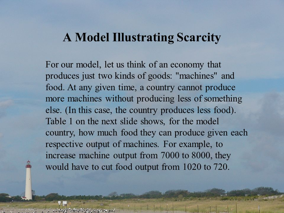 A Model Illustrating Scarcity For our model, let us think of an economy that produces just two kinds of goods: machines and food.