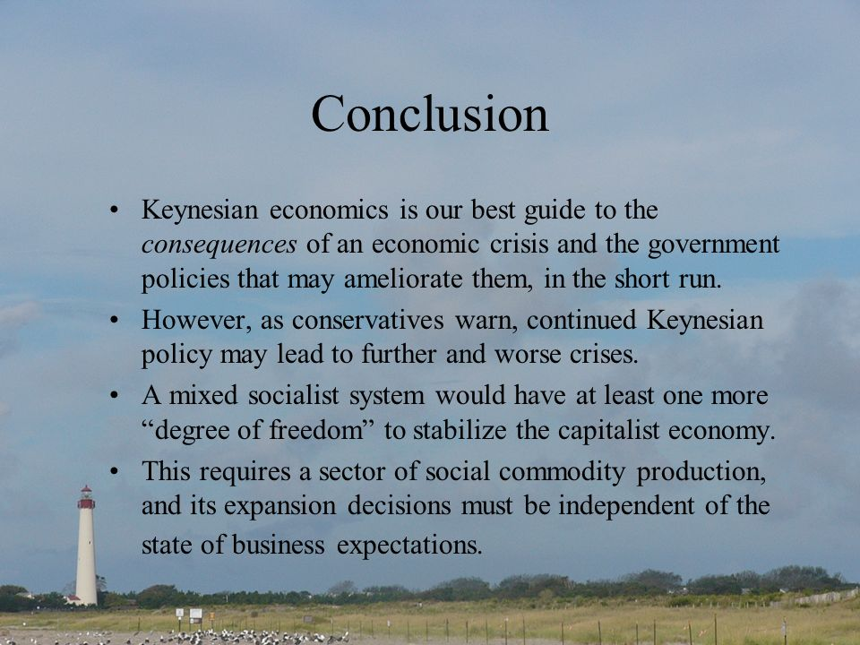 Conclusion Keynesian economics is our best guide to the consequences of an economic crisis and the government policies that may ameliorate them, in the short run.