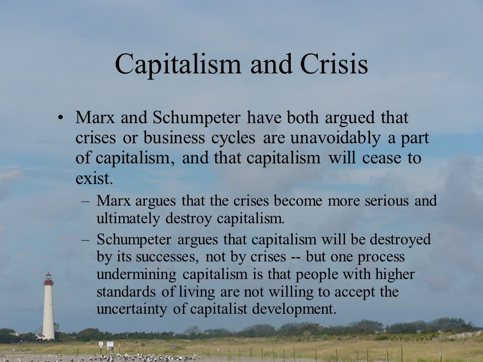 Capitalism and Crisis Marx and Schumpeter have both argued that crises or business cycles are unavoidably a part of capitalism, and that capitalism wi