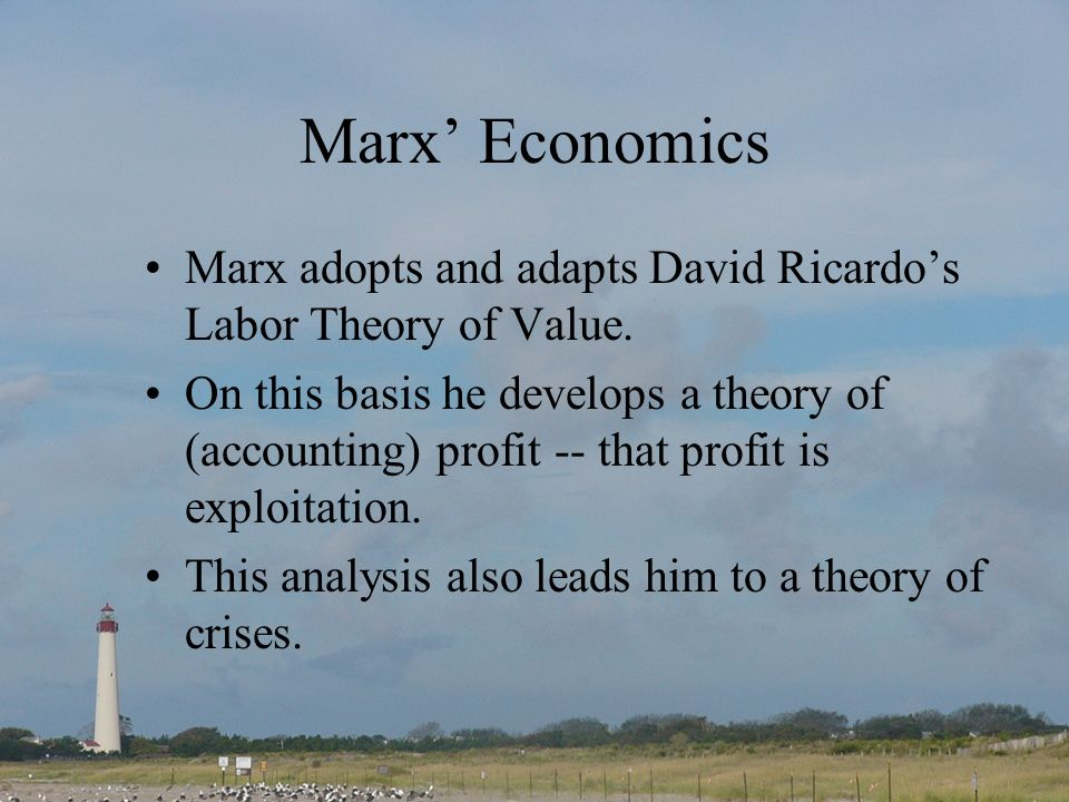 Marx Economics Marx adopts and adapts David Ricardos Labor Theory of Value. On this basis he develops a theory of (accounting) profit -- that profit i