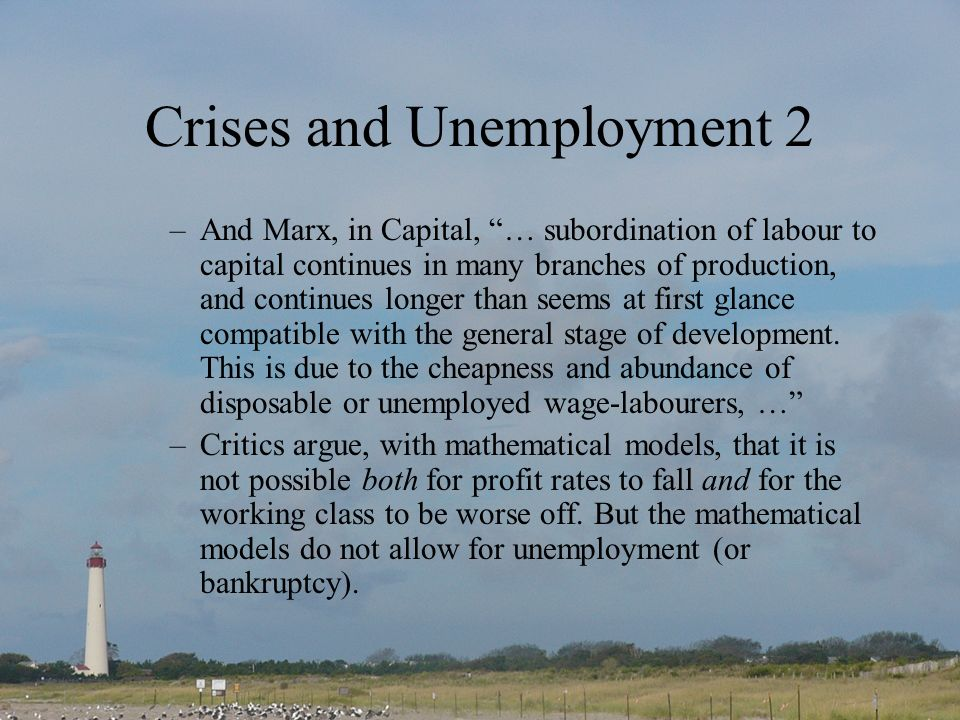 Crises and Unemployment 2 –And Marx, in Capital, … subordination of labour to capital continues in many branches of production, and continues longer t