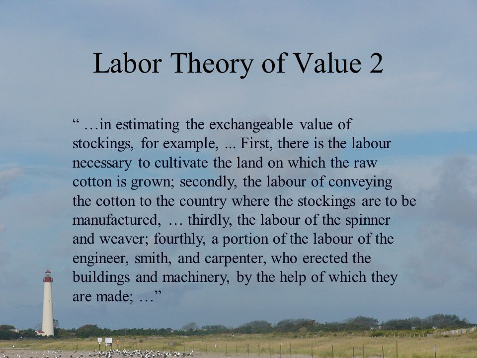 Labor Theory of Value 2 …in estimating the exchangeable value of stockings, for example,... First, there is the labour necessary to cultivate the land