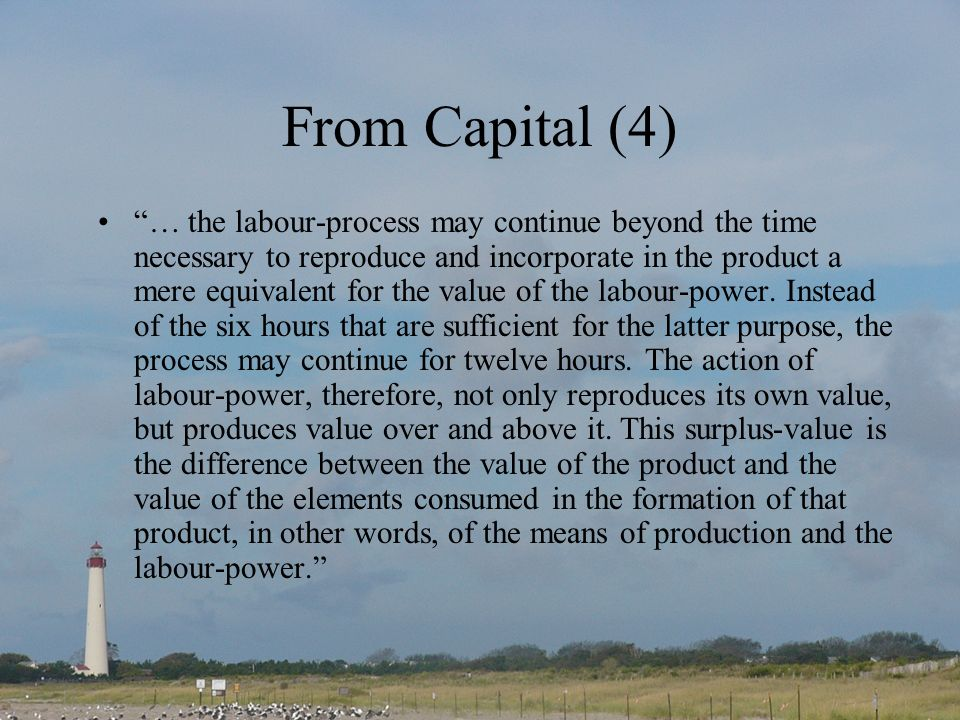 From Capital (4) … the labour-process may continue beyond the time necessary to reproduce and incorporate in the product a mere equivalent for the value of the labour-power.