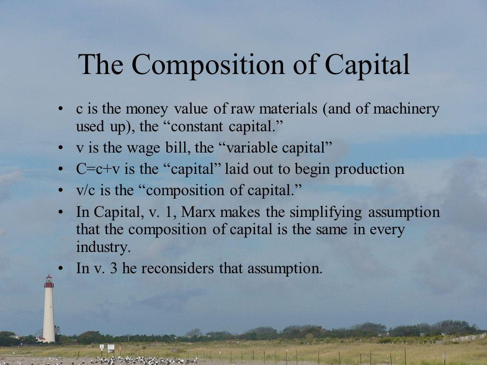 The Composition of Capital c is the money value of raw materials (and of machinery used up), the constant capital. v is the wage bill, the variable ca