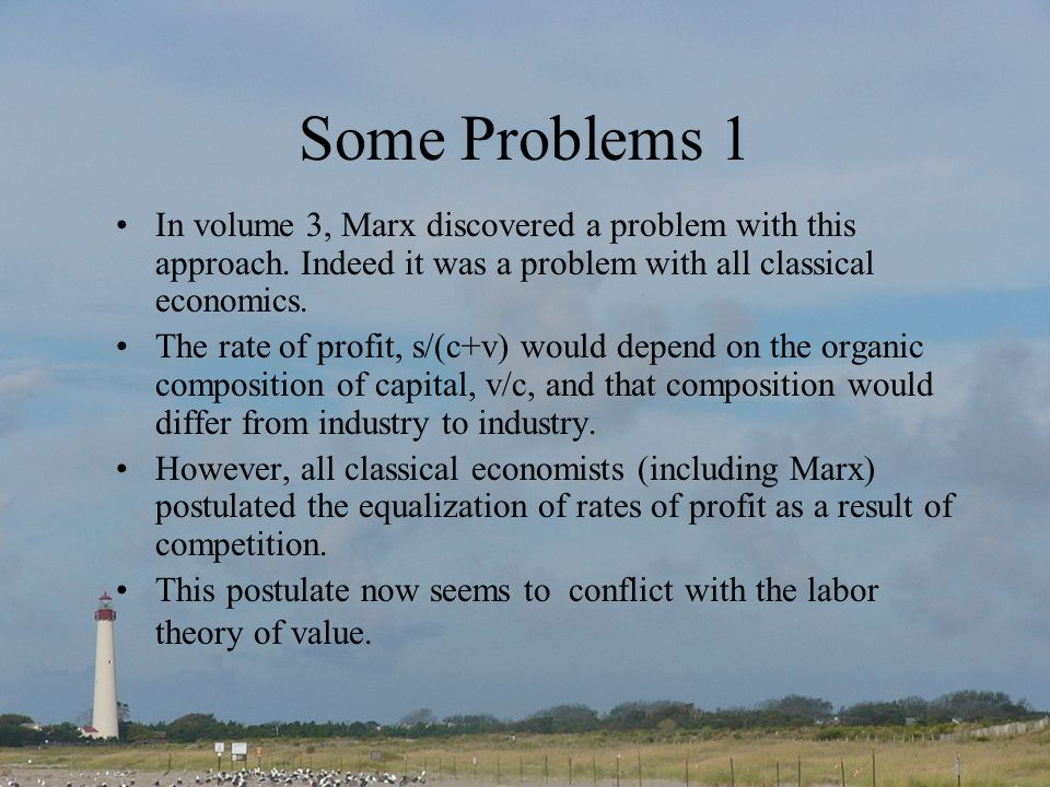 Some Problems 1 In volume 3, Marx discovered a problem with this approach. Indeed it was a problem with all classical economics. The rate of profit, s