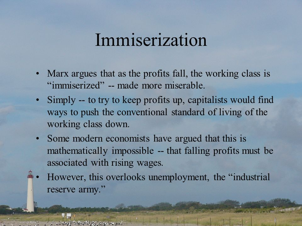 Immiserization Marx argues that as the profits fall, the working class is immiserized -- made more miserable. Simply -- to try to keep profits up, cap