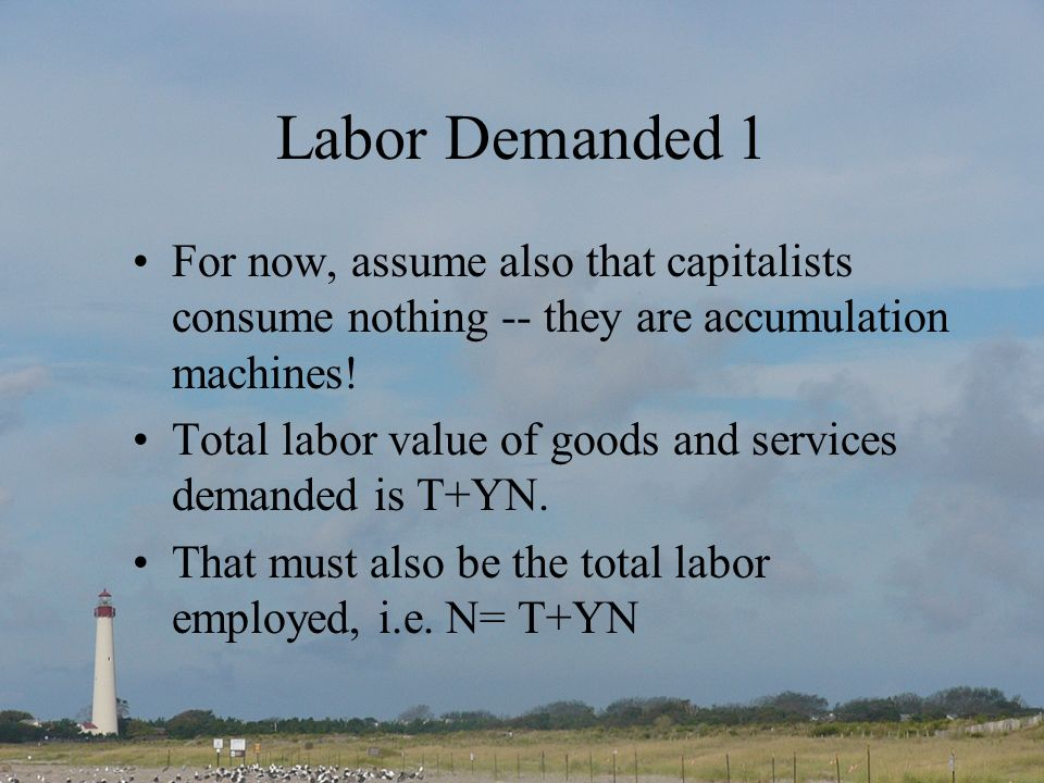 Labor Demanded 1 For now, assume also that capitalists consume nothing -- they are accumulation machines.