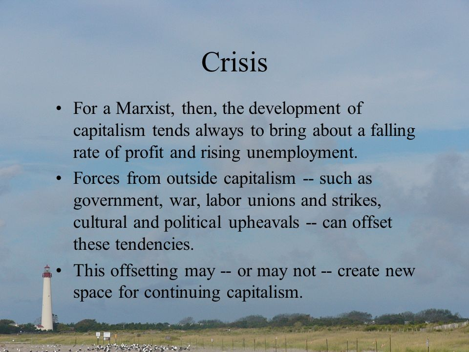 Crisis For a Marxist, then, the development of capitalism tends always to bring about a falling rate of profit and rising unemployment. Forces from ou