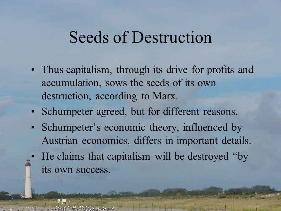 Seeds of Destruction Thus capitalism, through its drive for profits and accumulation, sows the seeds of its own destruction, according to Marx. Schump