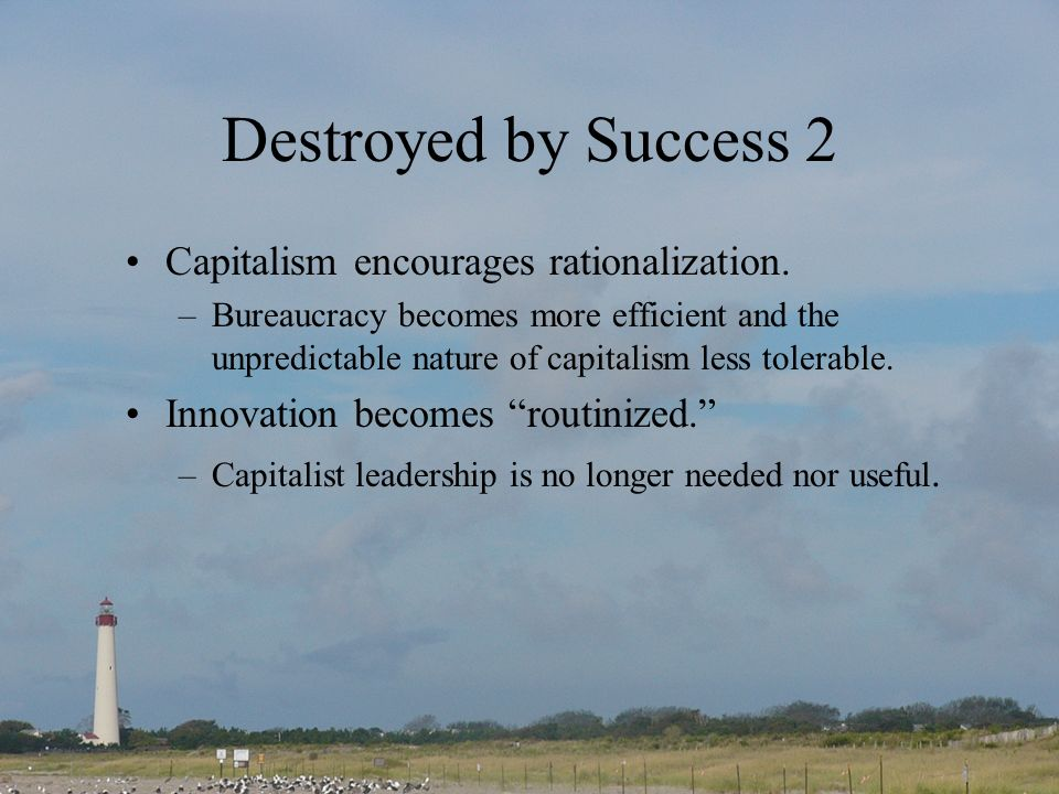 Destroyed by Success 2 Capitalism encourages rationalization. –Bureaucracy becomes more efficient and the unpredictable nature of capitalism less tole