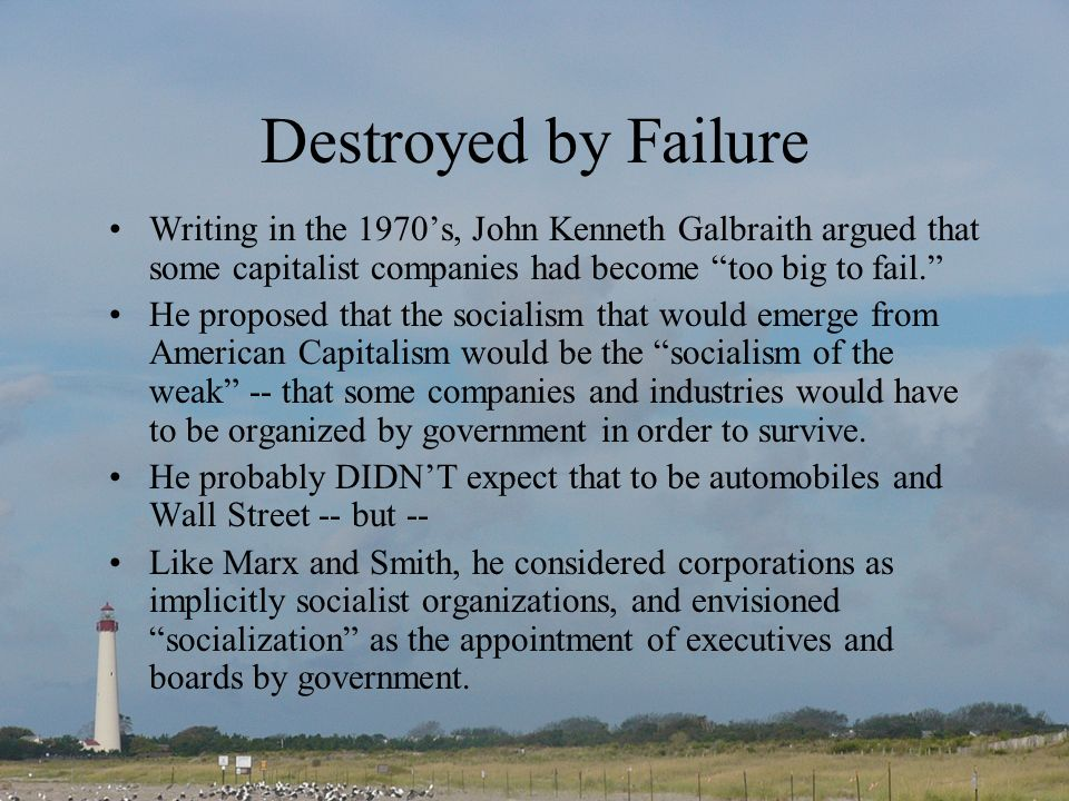 Destroyed by Failure Writing in the 1970s, John Kenneth Galbraith argued that some capitalist companies had become too big to fail. He proposed that t